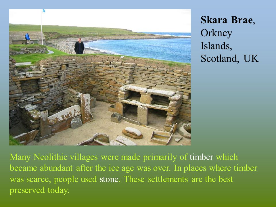Many Neolithic villages were made primarily of timber which became abundant after the ice age was over.