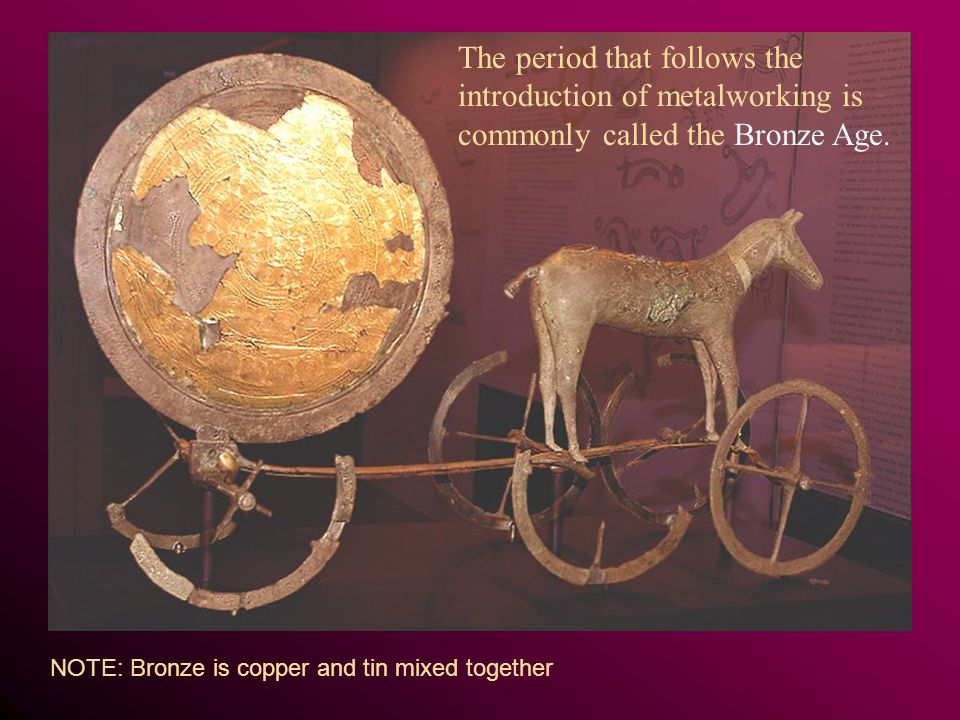The period that follows the introduction of metalworking is commonly called the Bronze Age. NOTE: Bronze is copper and tin mixed together