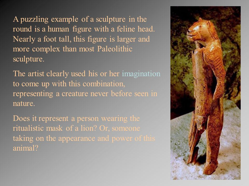 A puzzling example of a sculpture in the round is a human figure with a feline head. Nearly a foot tall, this figure is larger and more complex than m