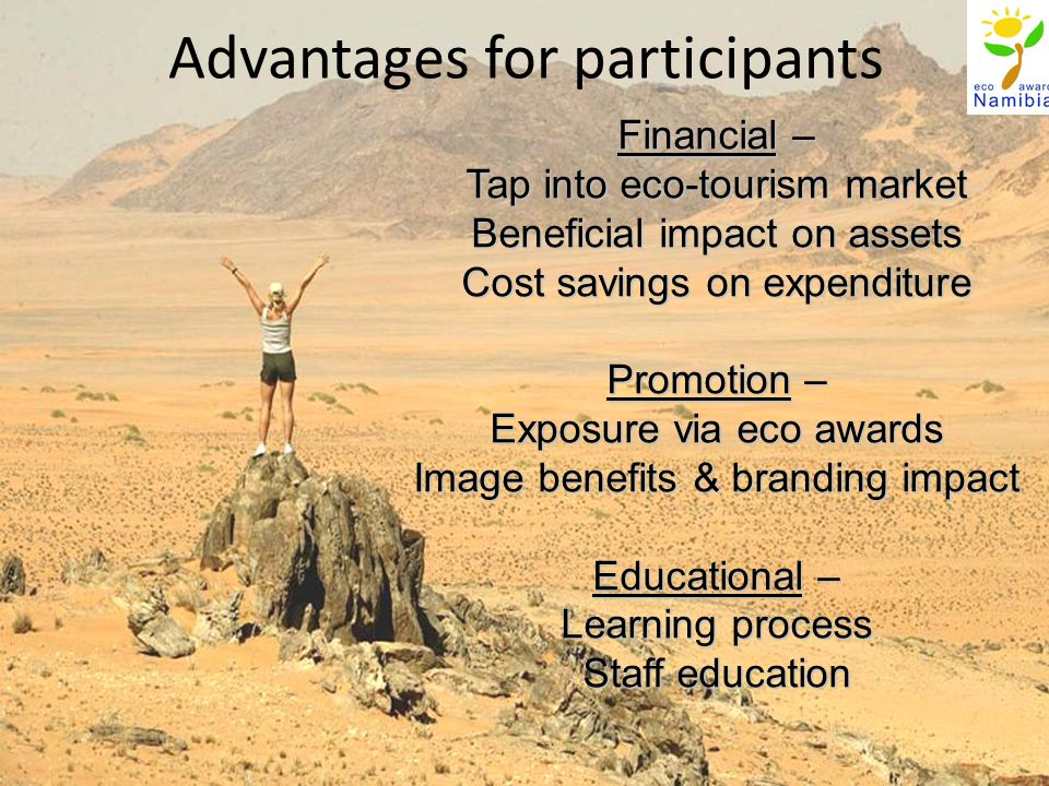 Advantages for participants Financial – Tap into eco-tourism market Beneficial impact on assets Cost savings on expenditure Promotion – Exposure via eco awards Image benefits & branding impact Educational – Learning process Staff education