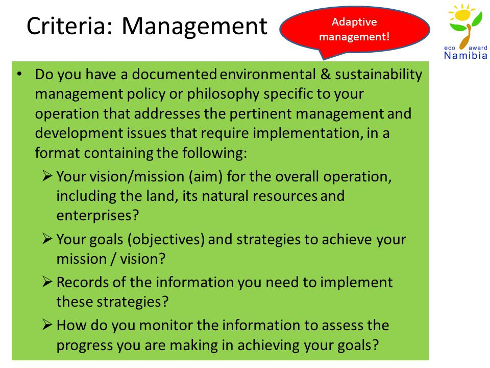 Criteria: Management Do you have a documented environmental & sustainability management policy or philosophy specific to your operation that addresses the pertinent management and development issues that require implementation, in a format containing the following: Your vision/mission (aim) for the overall operation, including the land, its natural resources and enterprises.