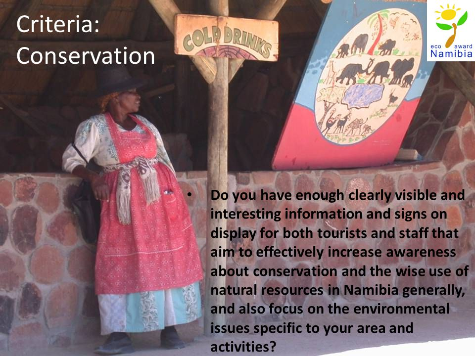 Criteria: Conservation Do you have enough clearly visible and interesting information and signs on display for both tourists and staff that aim to effectively increase awareness about conservation and the wise use of natural resources in Namibia generally, and also focus on the environmental issues specific to your area and activities