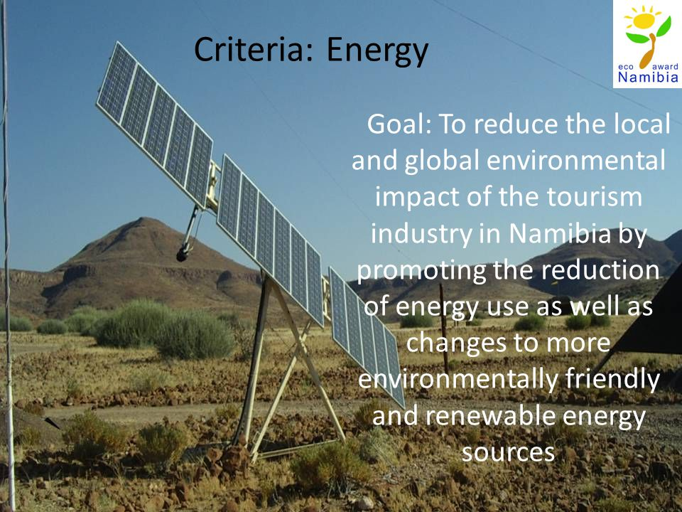 Criteria: Energy Goal: To reduce the local and global environmental impact of the tourism industry in Namibia by promoting the reduction of energy use as well as changes to more environmentally friendly and renewable energy sources