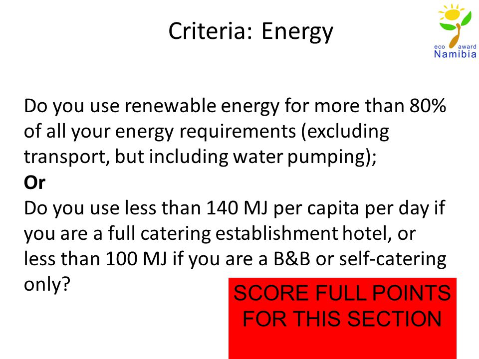 Criteria: Energy Do you use renewable energy for more than 80% of all your energy requirements (excluding transport, but including water pumping); Or Do you use less than 140 MJ per capita per day if you are a full catering establishment hotel, or less than 100 MJ if you are a B&B or self-catering only.