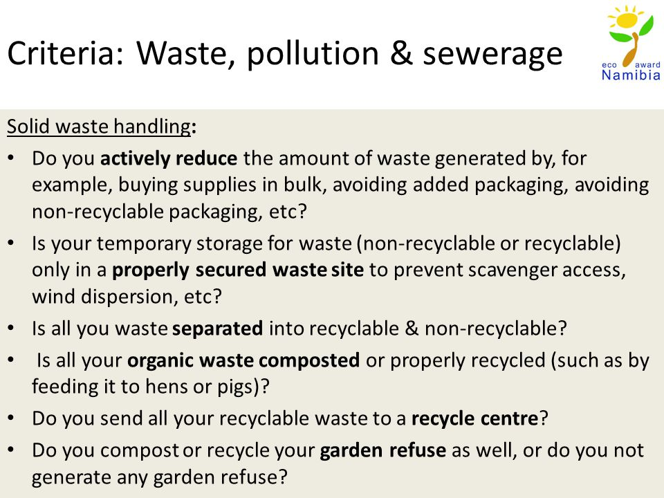 Criteria: Waste, pollution & sewerage Solid waste handling: Do you actively reduce the amount of waste generated by, for example, buying supplies in bulk, avoiding added packaging, avoiding non-recyclable packaging, etc.