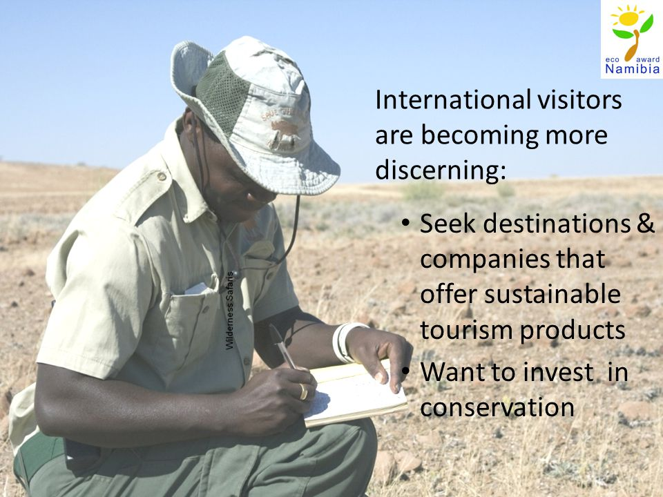 International visitors are becoming more discerning: Seek destinations & companies that offer sustainable tourism products Want to invest in conservation