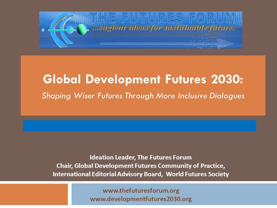 Global Development Futures 2030: Shaping Wiser Futures Through More Inclusive Dialogues Ideation Leader, The Futures Forum Chair, Global Development F