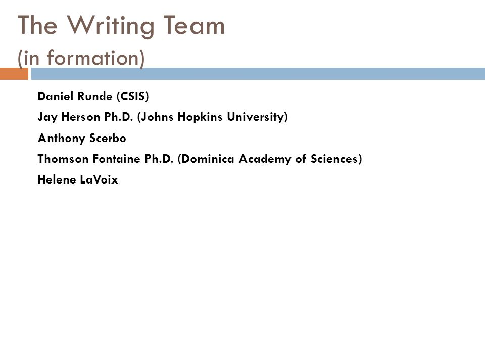 The Writing Team (in formation) Daniel Runde (CSIS) Jay Herson Ph.D. (Johns Hopkins University) Anthony Scerbo Thomson Fontaine Ph.D. (Dominica Academ