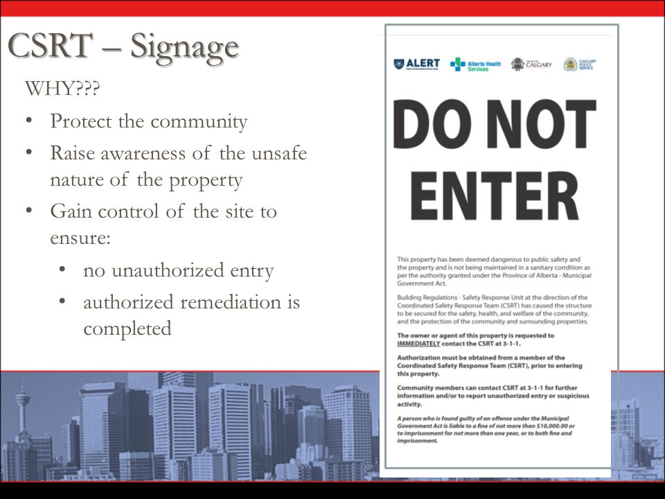 WHY??? Protect the community Raise awareness of the unsafe nature of the property Gain control of the site to ensure: no unauthorized entry authorized