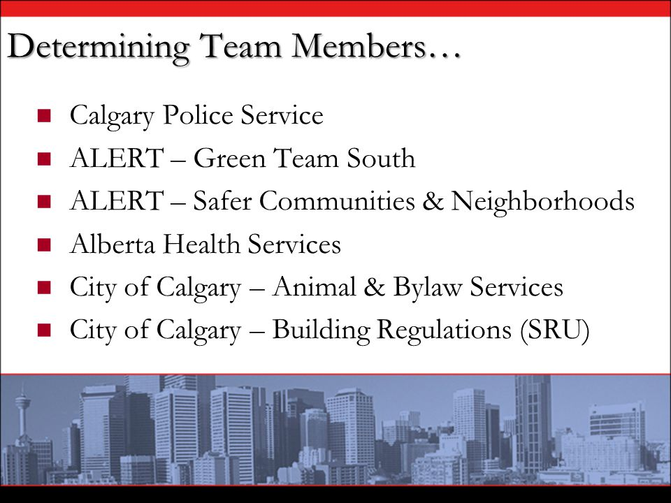 Determining Team Members… Calgary Police Service ALERT – Green Team South ALERT – Safer Communities & Neighborhoods Alberta Health Services City of Ca