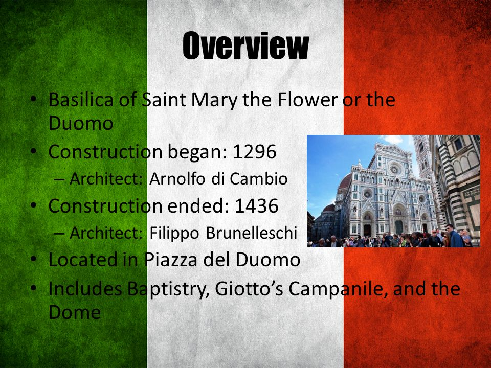 Overview Basilica of Saint Mary the Flower or the Duomo Construction began: 1296 – Architect: Arnolfo di Cambio Construction ended: 1436 – Architect: Filippo Brunelleschi Located in Piazza del Duomo Includes Baptistry, Giottos Campanile, and the Dome