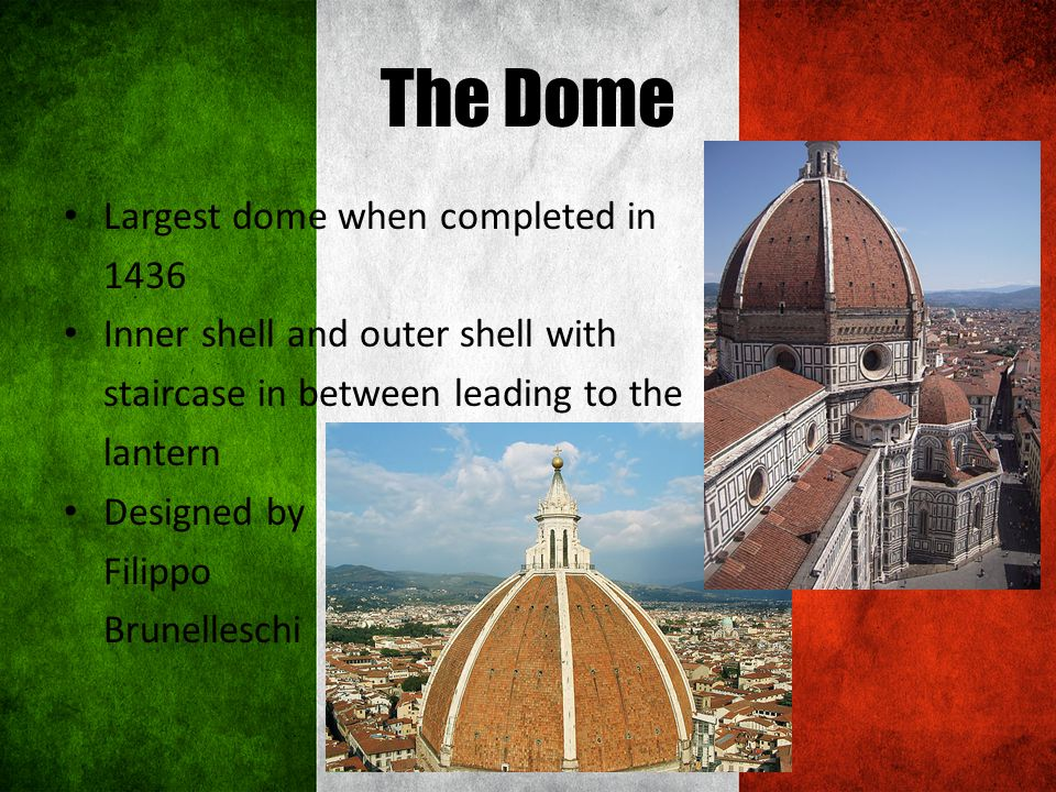 The Dome Largest dome when completed in 1436 Inner shell and outer shell with staircase in between leading to the lantern Designed by Filippo Brunelleschi
