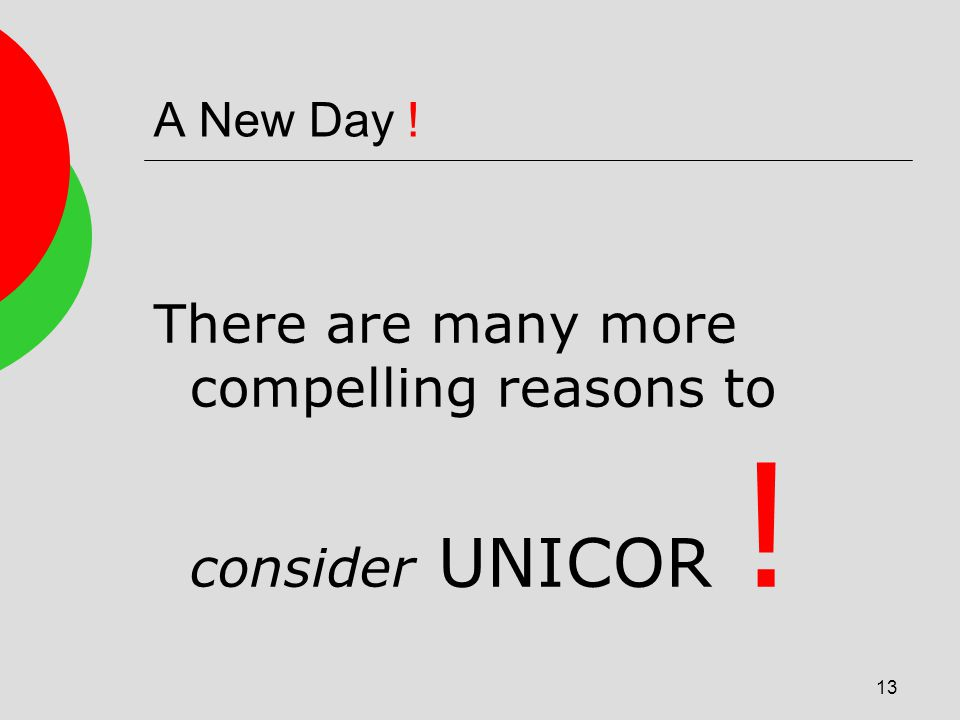 13 A New Day ! There are many more compelling reasons to consider UNICOR !