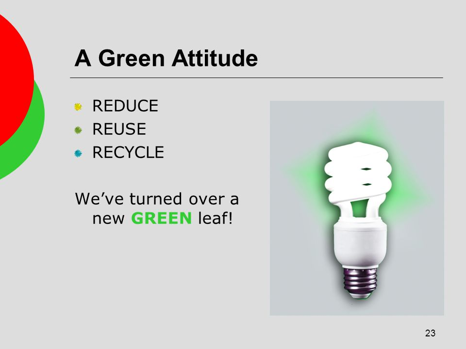 23 A Green Attitude REDUCE REUSE RECYCLE Weve turned over a new GREEN leaf!