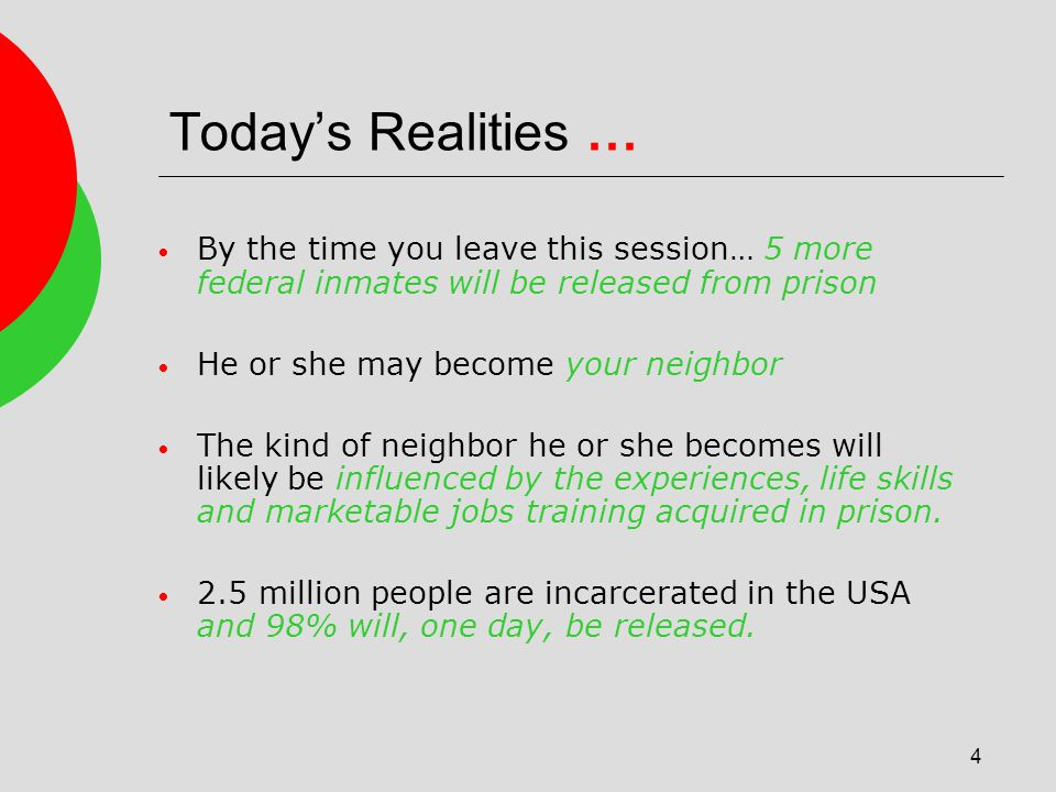 4 Todays Realities … By the time you leave this session… 5 more federal inmates will be released from prison He or she may become your neighbor The kind of neighbor he or she becomes will likely be influenced by the experiences, life skills and marketable jobs training acquired in prison.
