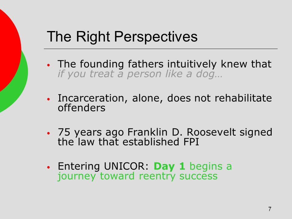 7 The Right Perspectives The founding fathers intuitively knew that if you treat a person like a dog… Incarceration, alone, does not rehabilitate offenders 75 years ago Franklin D.