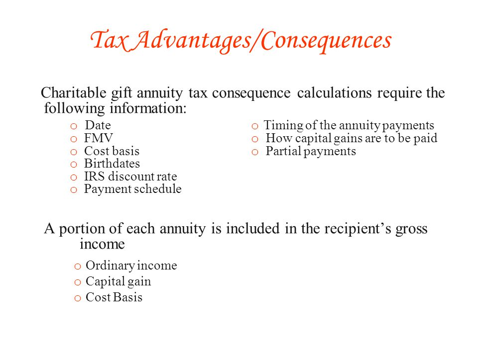 Charitable gift annuity tax consequence calculations require the following information: A portion of each annuity is included in the recipients gross income o Ordinary income o Capital gain o Cost Basis Tax Advantages/Consequences o Date o FMV o Cost basis o Birthdates o IRS discount rate o Payment schedule o Timing of the annuity payments o How capital gains are to be paid o Partial payments