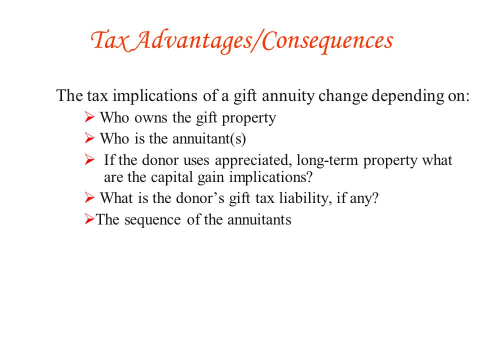 The tax implications of a gift annuity change depending on: Who owns the gift property Who is the annuitant(s) If the donor uses appreciated, long-term property what are the capital gain implications.