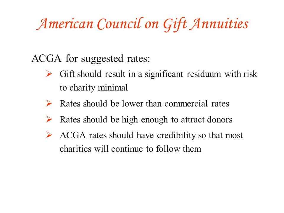 ACGA for suggested rates: Gift should result in a significant residuum with risk to charity minimal Rates should be lower than commercial rates Rates should be high enough to attract donors ACGA rates should have credibility so that most charities will continue to follow them American Council on Gift Annuities
