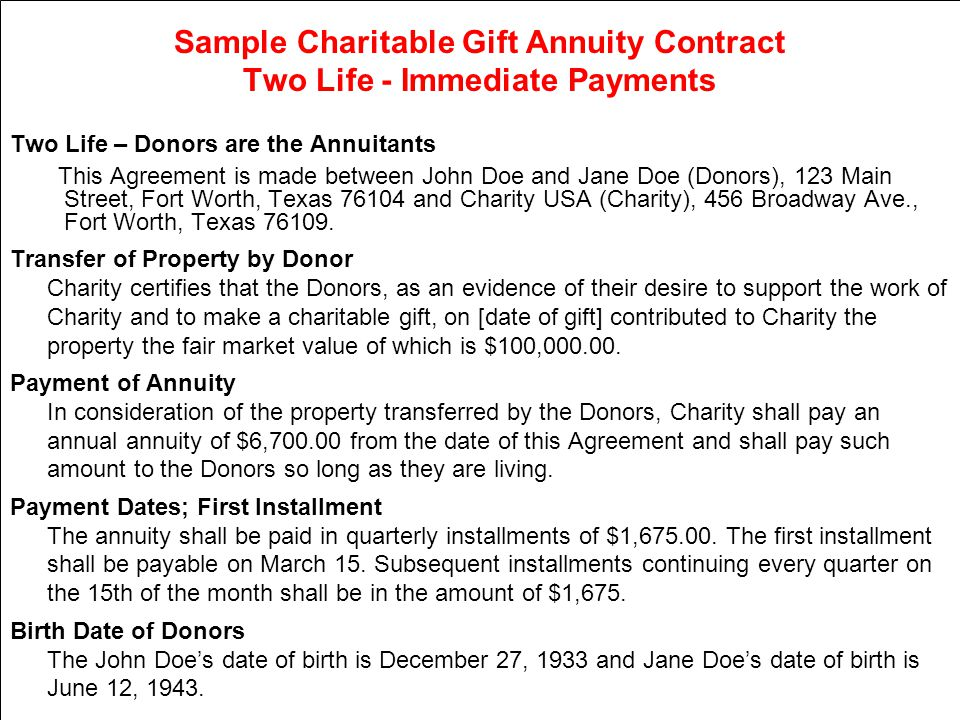 Sample Charitable Gift Annuity Contract Two Life - Immediate Payments Two Life – Donors are the Annuitants This Agreement is made between John Doe and Jane Doe (Donors), 123 Main Street, Fort Worth, Texas 76104 and Charity USA (Charity), 456 Broadway Ave., Fort Worth, Texas 76109.