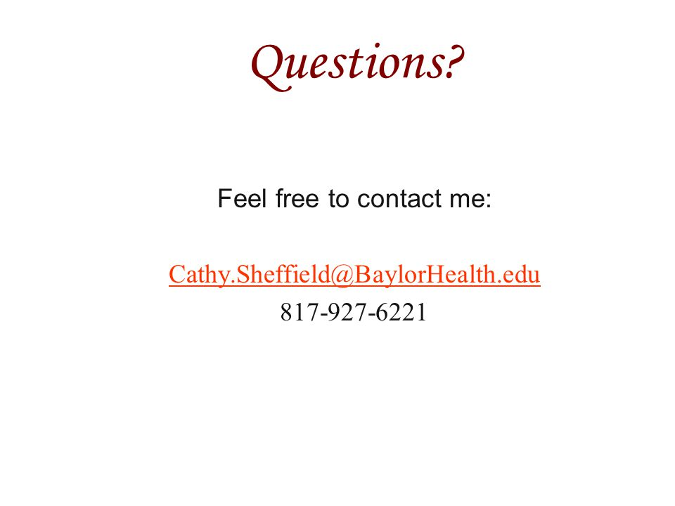Questions Feel free to contact me: Cathy.Sheffield@BaylorHealth.edu 817-927-6221