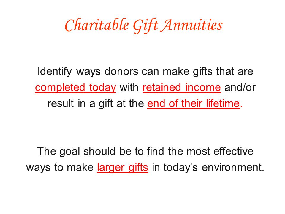 Identify ways donors can make gifts that are completed today with retained income and/or result in a gift at the end of their lifetime.