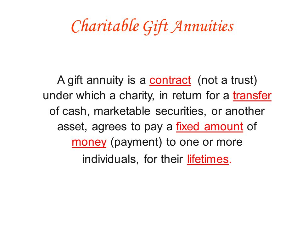 Charitable deduction - The portion of the transaction that is considered a gift is eligible to be considered a charitable contribution Income tax savings - Part of the annual amount the annuitant receives is considered a tax-free return of capital, excluding it from gross income until they reach their life expectancy Estate tax savings - If the donor and their spouse are the only beneficiaries, the value of the annuity may not be taxed in their estates - It may qualify as a marital deduction Tax Advantages/Consequences
