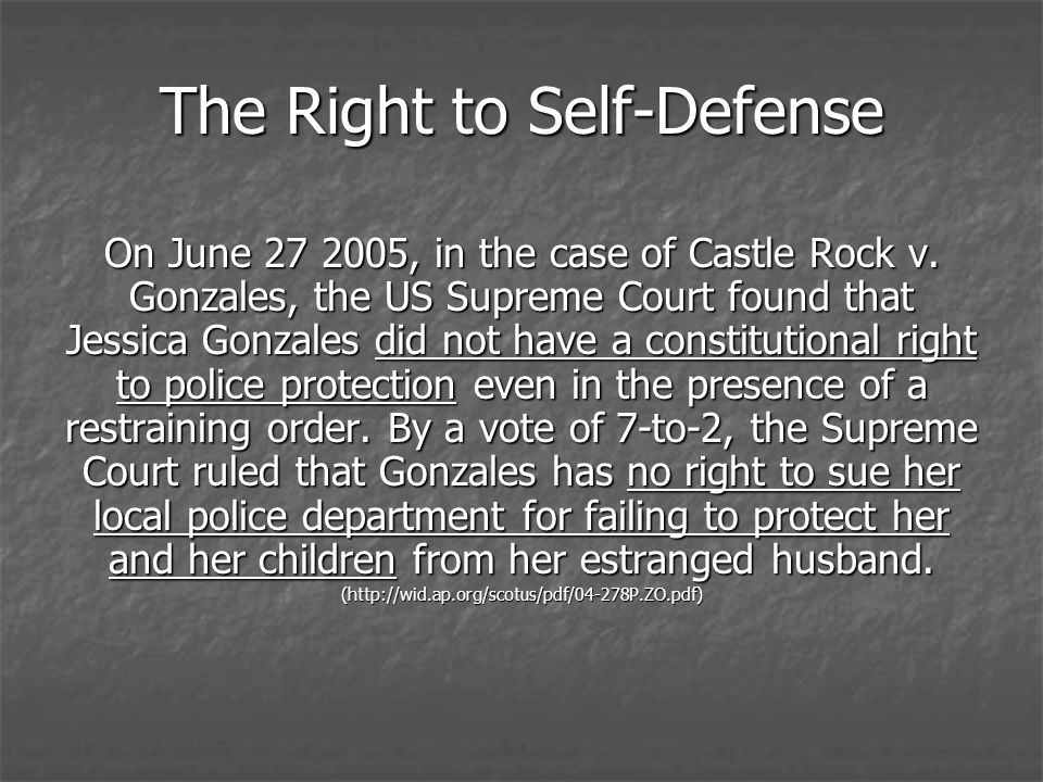 The Right to Self-Defense On June 27 2005, in the case of Castle Rock v. Gonzales, the US Supreme Court found that Jessica Gonzales did not have a con