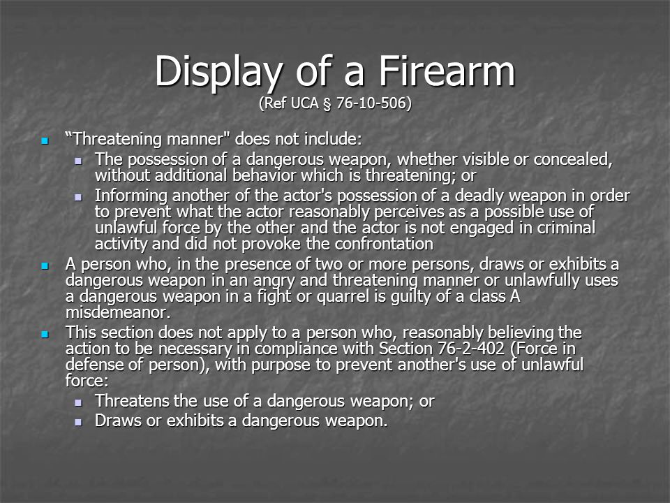 Display of a Firearm (Ref UCA § 76-10-506) Threatening manner does not include: Threatening manner does not include: The possession of a dangerous weapon, whether visible or concealed, without additional behavior which is threatening; or The possession of a dangerous weapon, whether visible or concealed, without additional behavior which is threatening; or Informing another of the actor s possession of a deadly weapon in order to prevent what the actor reasonably perceives as a possible use of unlawful force by the other and the actor is not engaged in criminal activity and did not provoke the confrontation Informing another of the actor s possession of a deadly weapon in order to prevent what the actor reasonably perceives as a possible use of unlawful force by the other and the actor is not engaged in criminal activity and did not provoke the confrontation A person who, in the presence of two or more persons, draws or exhibits a dangerous weapon in an angry and threatening manner or unlawfully uses a dangerous weapon in a fight or quarrel is guilty of a class A misdemeanor.