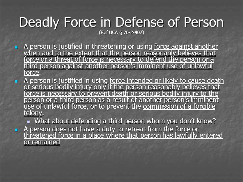 Deadly Force in Defense of Person (Ref UCA § 76-2-402) A person is justified in threatening or using force against another when and to the extent that the person reasonably believes that force or a threat of force is necessary to defend the person or a third person against another person s imminent use of unlawful force.