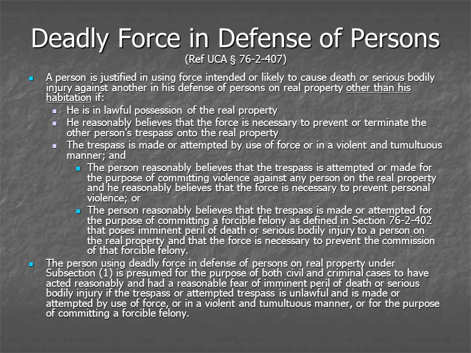 Deadly Force in Defense of Persons (Ref UCA § 76-2-407) A person is justified in using force intended or likely to cause death or serious bodily injur