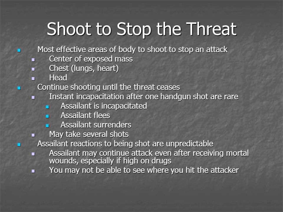 Shoot to Stop the Threat Most effective areas of body to shoot to stop an attack Most effective areas of body to shoot to stop an attack Center of exposed mass Center of exposed mass Chest (lungs, heart) Chest (lungs, heart) Head Head Continue shooting until the threat ceases Continue shooting until the threat ceases Instant incapacitation after one handgun shot are rare Instant incapacitation after one handgun shot are rare Assailant is incapacitated Assailant is incapacitated Assailant flees Assailant flees Assailant surrenders Assailant surrenders May take several shots May take several shots Assailant reactions to being shot are unpredictable Assailant reactions to being shot are unpredictable Assailant may continue attack even after receiving mortal wounds, especially if high on drugs Assailant may continue attack even after receiving mortal wounds, especially if high on drugs You may not be able to see where you hit the attacker You may not be able to see where you hit the attacker