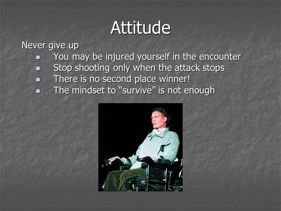 Attitude Never give up You may be injured yourself in the encounter You may be injured yourself in the encounter Stop shooting only when the attack stops Stop shooting only when the attack stops There is no second place winner.