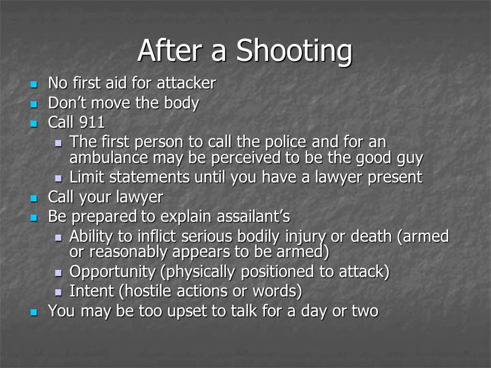No first aid for attacker No first aid for attacker Dont move the body Dont move the body Call 911 Call 911 The first person to call the police and for an ambulance may be perceived to be the good guy The first person to call the police and for an ambulance may be perceived to be the good guy Limit statements until you have a lawyer present Limit statements until you have a lawyer present Call your lawyer Call your lawyer Be prepared to explain assailants Be prepared to explain assailants Ability to inflict serious bodily injury or death (armed or reasonably appears to be armed) Ability to inflict serious bodily injury or death (armed or reasonably appears to be armed) Opportunity (physically positioned to attack) Opportunity (physically positioned to attack) Intent (hostile actions or words) Intent (hostile actions or words) You may be too upset to talk for a day or two You may be too upset to talk for a day or two