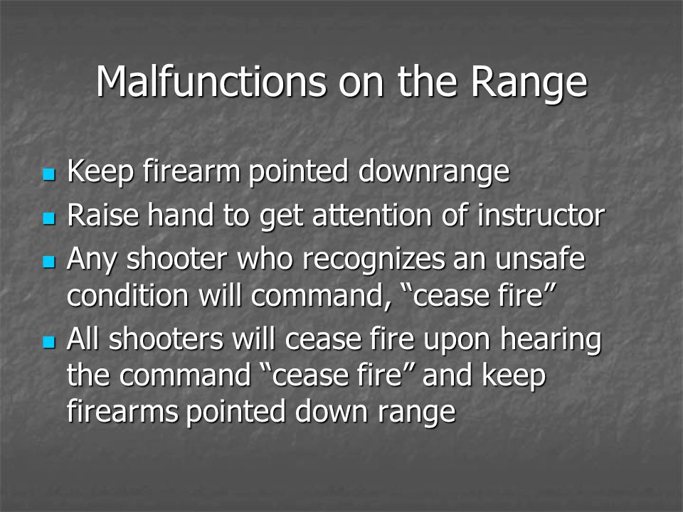 Malfunctions on the Range Keep firearm pointed downrange Keep firearm pointed downrange Raise hand to get attention of instructor Raise hand to get attention of instructor Any shooter who recognizes an unsafe condition will command, cease fire Any shooter who recognizes an unsafe condition will command, cease fire All shooters will cease fire upon hearing the command cease fire and keep firearms pointed down range All shooters will cease fire upon hearing the command cease fire and keep firearms pointed down range