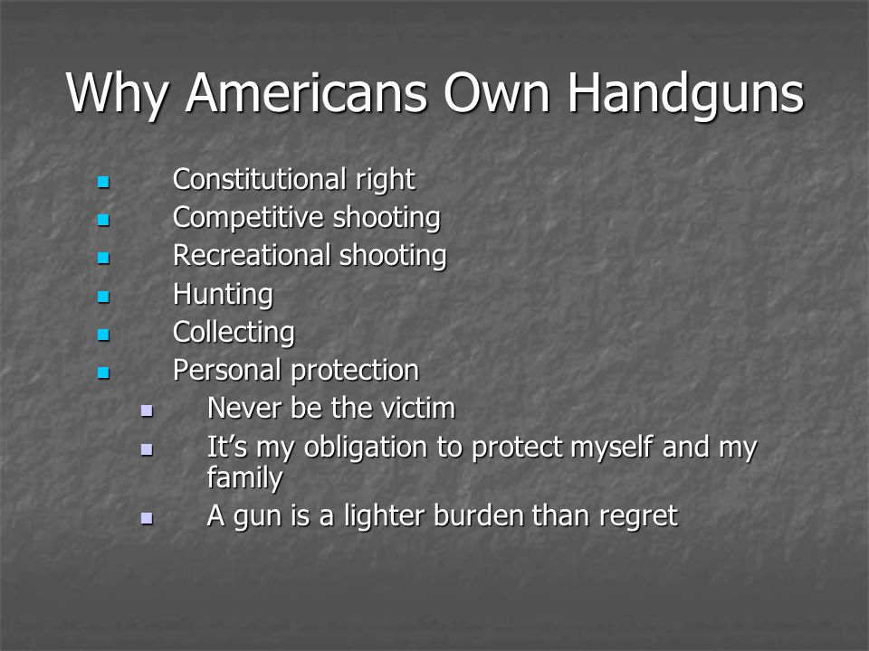 Why Americans Own Handguns Constitutional right Constitutional right Competitive shooting Competitive shooting Recreational shooting Recreational shooting Hunting Hunting Collecting Collecting Personal protection Personal protection Never be the victim Never be the victim Its my obligation to protect myself and my family Its my obligation to protect myself and my family A gun is a lighter burden than regret A gun is a lighter burden than regret
