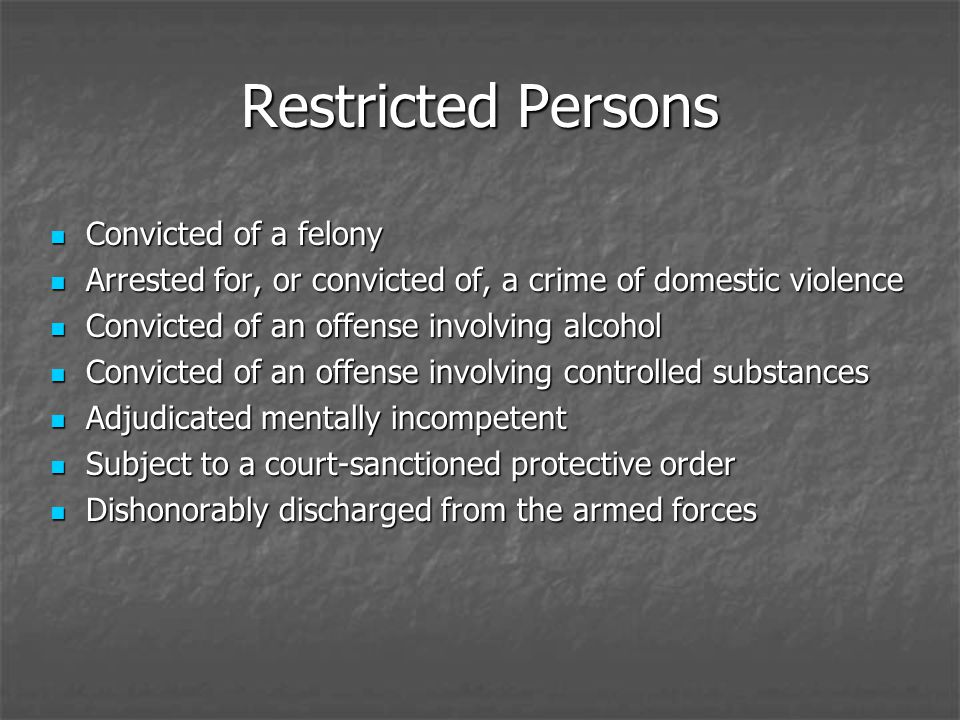 Restricted Persons Convicted of a felony Convicted of a felony Arrested for, or convicted of, a crime of domestic violence Arrested for, or convicted of, a crime of domestic violence Convicted of an offense involving alcohol Convicted of an offense involving alcohol Convicted of an offense involving controlled substances Convicted of an offense involving controlled substances Adjudicated mentally incompetent Adjudicated mentally incompetent Subject to a court-sanctioned protective order Subject to a court-sanctioned protective order Dishonorably discharged from the armed forces Dishonorably discharged from the armed forces
