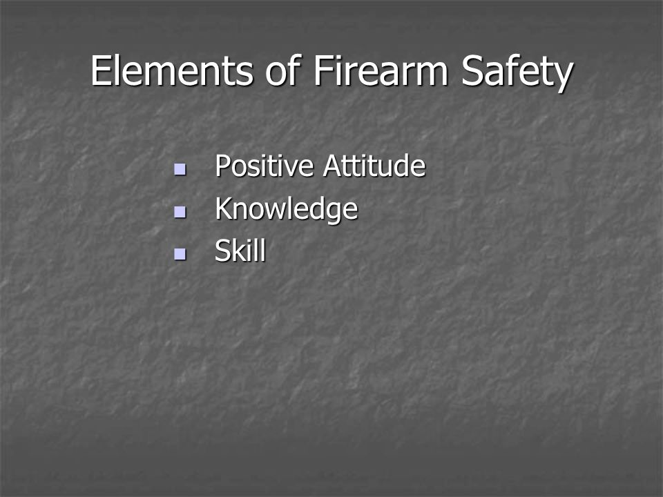 Elements of Firearm Safety Positive Attitude Positive Attitude Knowledge Knowledge Skill Skill