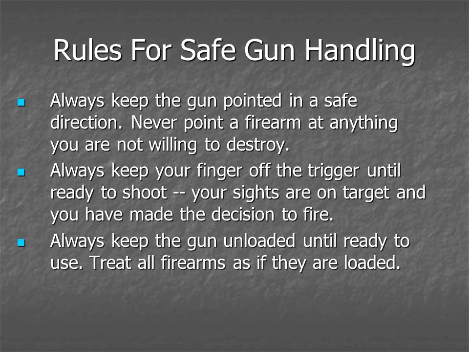 Rules For Safe Gun Handling Always keep the gun pointed in a safe direction. Never point a firearm at anything you are not willing to destroy. Always