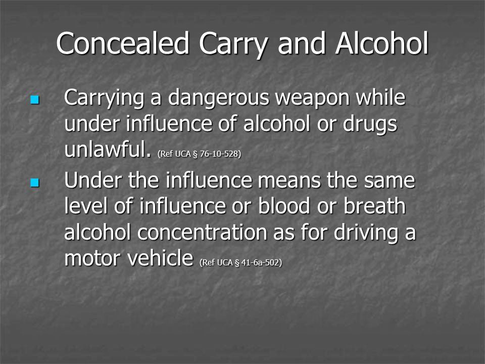 Concealed Carry and Alcohol Carrying a dangerous weapon while under influence of alcohol or drugs unlawful. (Ref UCA § 76-10-528) Carrying a dangerous