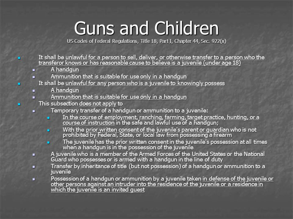 Guns and Children US Codes of Federal Regulations, Title 18, Part I, Chapter 44, Sec. 922(x) It shall be unlawful for a person to sell, deliver, or ot