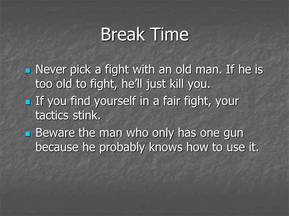 Break Time Never pick a fight with an old man. If he is too old to fight, hell just kill you. Never pick a fight with an old man. If he is too old to