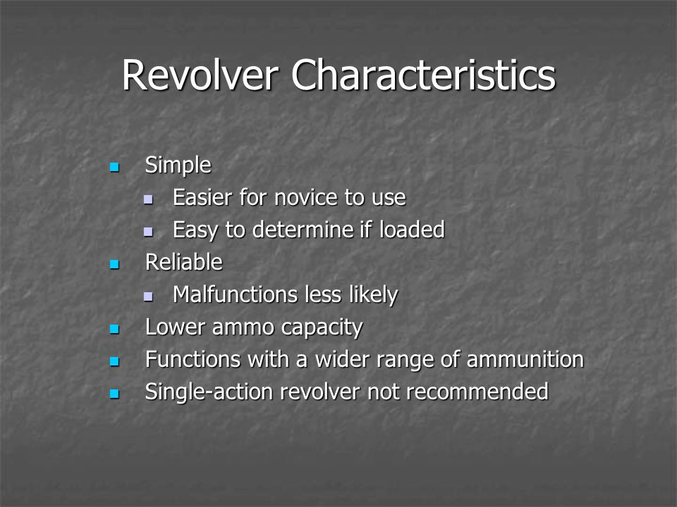 Revolver Characteristics Simple Simple Easier for novice to use Easier for novice to use Easy to determine if loaded Easy to determine if loaded Reliable Reliable Malfunctions less likely Malfunctions less likely Lower ammo capacity Lower ammo capacity Functions with a wider range of ammunition Functions with a wider range of ammunition Single-action revolver not recommended Single-action revolver not recommended