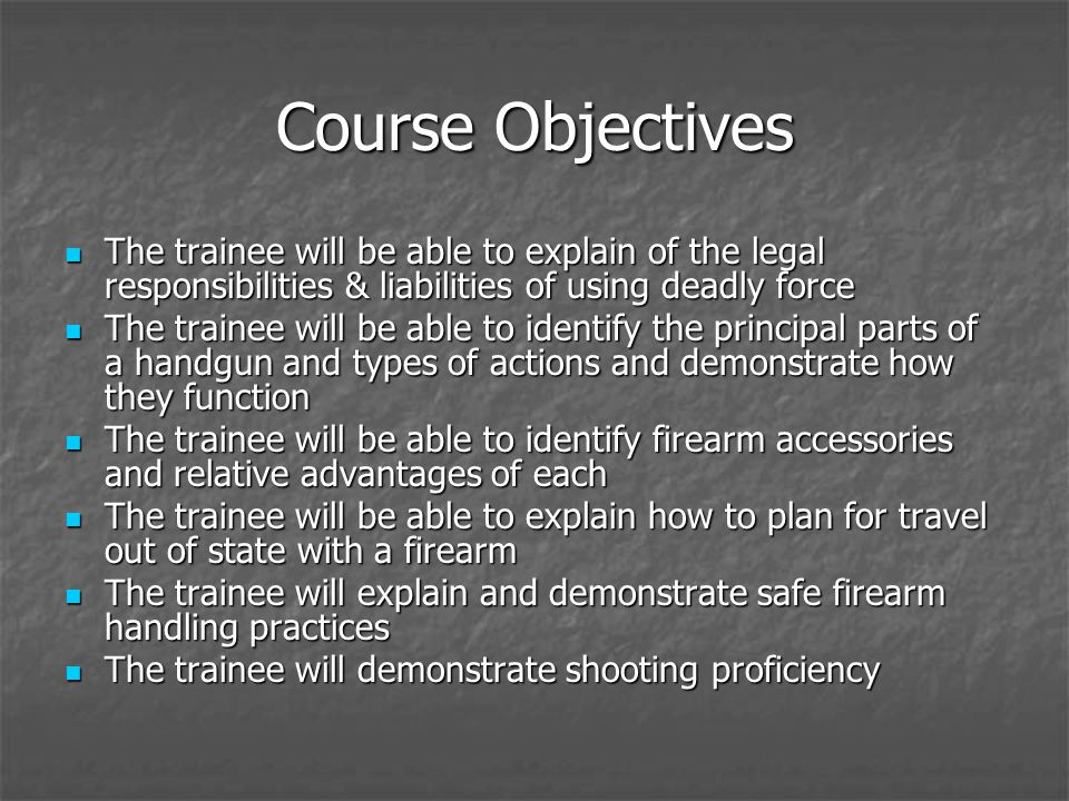 Course Objectives The trainee will be able to explain of the legal responsibilities & liabilities of using deadly force The trainee will be able to ex