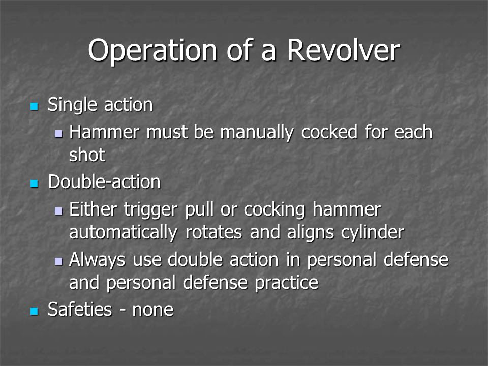 Operation of a Revolver Single action Single action Hammer must be manually cocked for each shot Hammer must be manually cocked for each shot Double-action Double-action Either trigger pull or cocking hammer automatically rotates and aligns cylinder Either trigger pull or cocking hammer automatically rotates and aligns cylinder Always use double action in personal defense and personal defense practice Always use double action in personal defense and personal defense practice Safeties - none Safeties - none