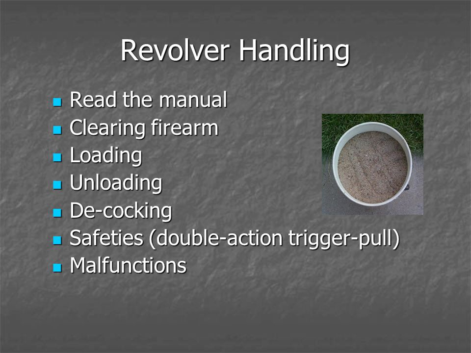 Revolver Handling Read the manual Read the manual Clearing firearm Clearing firearm Loading Loading Unloading Unloading De-cocking De-cocking Safeties (double-action trigger-pull) Safeties (double-action trigger-pull) Malfunctions Malfunctions