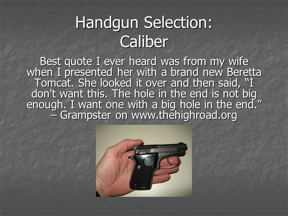 Handgun Selection: Caliber Best quote I ever heard was from my wife when I presented her with a brand new Beretta Tomcat. She looked it over and then