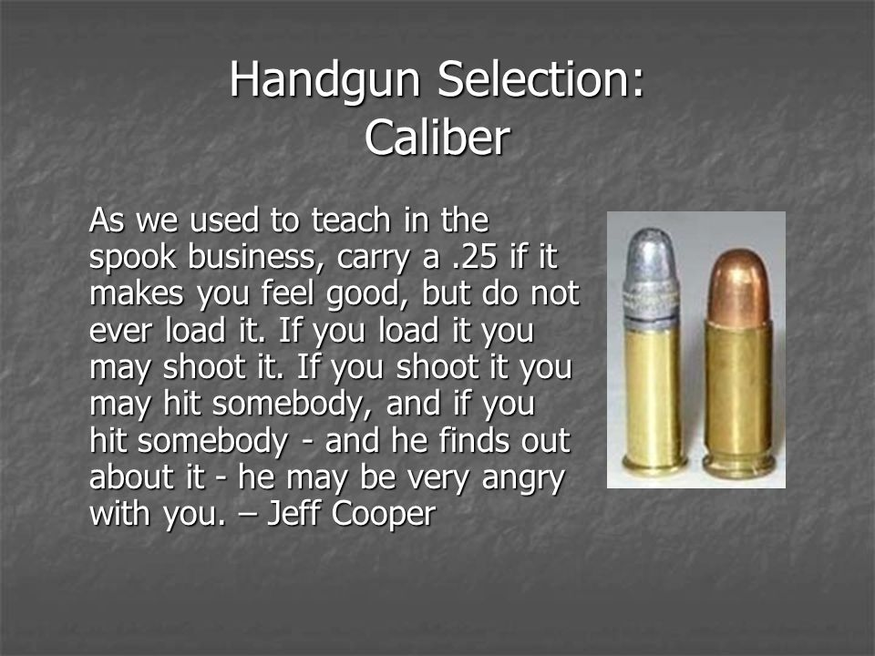 Handgun Selection: Caliber As we used to teach in the spook business, carry a.25 if it makes you feel good, but do not ever load it.