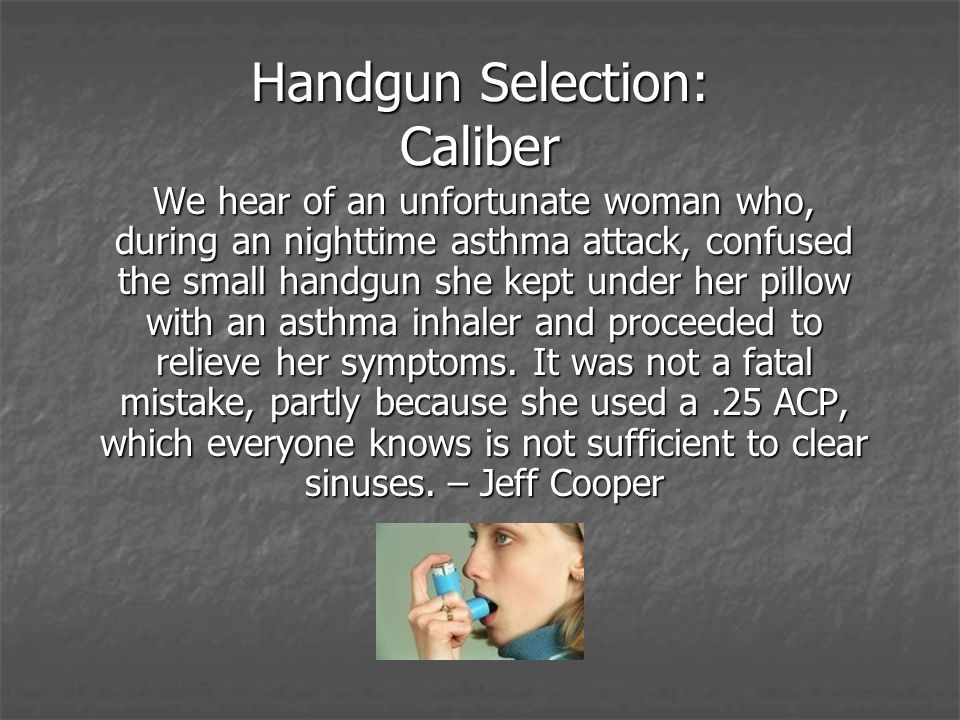 Handgun Selection: Caliber We hear of an unfortunate woman who, during an nighttime asthma attack, confused the small handgun she kept under her pillow with an asthma inhaler and proceeded to relieve her symptoms.