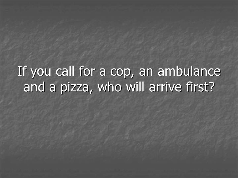 If you call for a cop, an ambulance and a pizza, who will arrive first